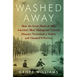 Washed Away: How the Great Flood of 1913, America's Most Widespread Natural Disaster, Terrorized a Nation and Changed It Fore
