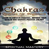 Chakras Beginners Guide: Learn to Awaken Chakras, Improve Your Health and Radiate Positive Energy