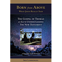 Born From Above - What Jesus Really Said: The Gospel of Thomas as Key to Understanding the New Testament: A Beautiful…