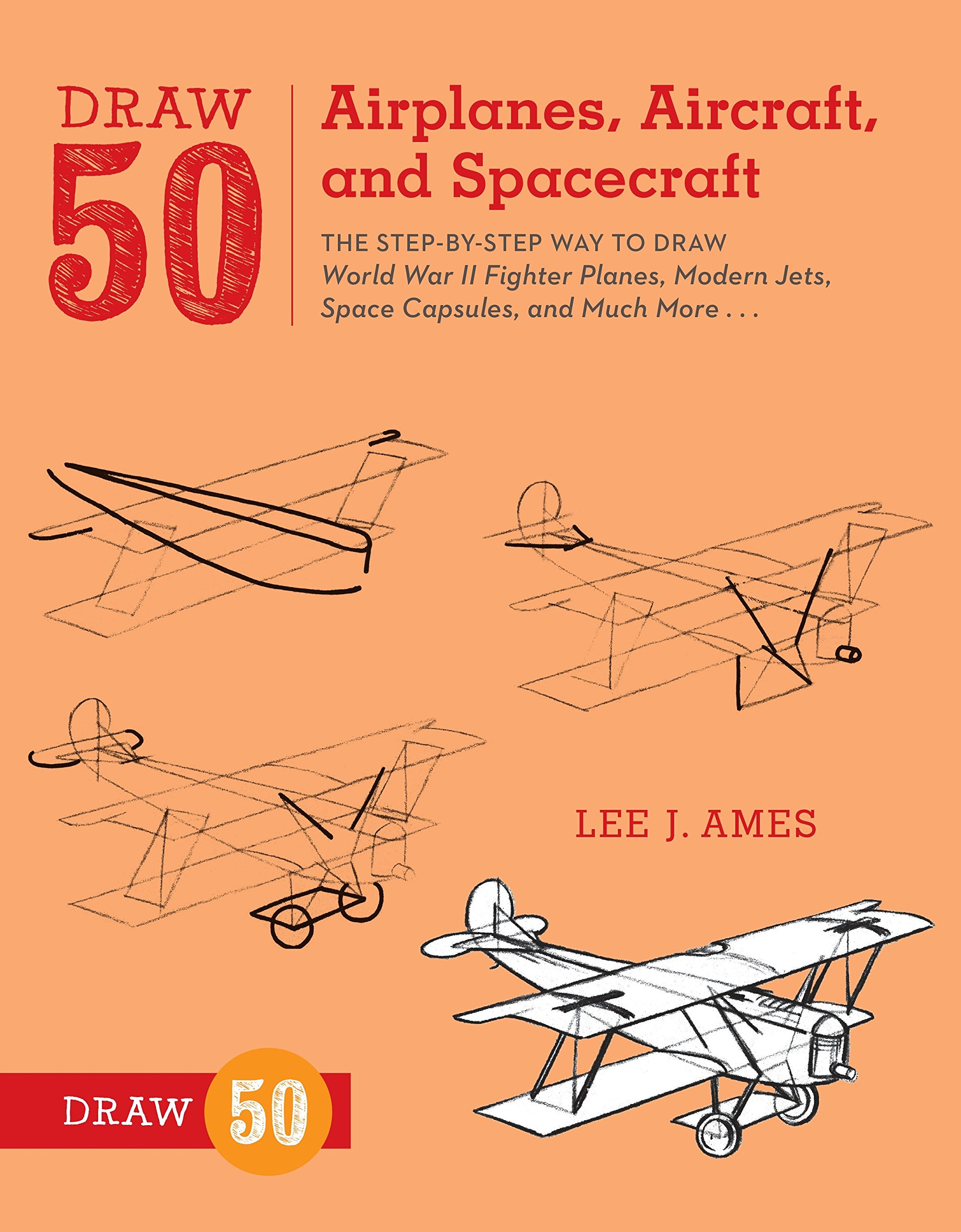 Draw 50 Airplanes, Aircraft, and Spacecraft: The Step-by-Step Way to Draw World War II Fighter Planes, Modern Jets…