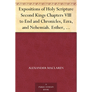 Expositions of Holy Scripture Second Kings Chapters VIII to End and Chronicles, Ezra,and Nehemiah. Esther, Job, Proverbs…