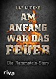 Am Anfang war das Feuer: Die Rammstein-Story (German Edition)