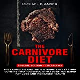 The Carnivore Diet: Special Edition - Two Books - Carnivore Diet with Intermittent Fasting, Combine Two Powerful Strategies for Rapid Fat Loss and Increased Health