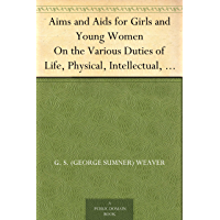 Aims and Aids for Girls and Young Women On the Various Duties of Life, Physical, Intellectual, And Moral Development; Self-Culture, Improvement, Dress, ... Men, Marriage, Womanhood And Happiness.