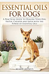 Essential Oils For Dogs: A Practical Guide to Healing Your Dog Faster, Cheaper and Safer with the Power of Essential Oils (Essential Oils For Dogs) Kindle Edition