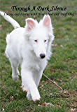 Through A Dark Silence: Loving and Living with Your Blind and Deaf Dog