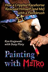 Painting with Metro: How a Crippled Racehorse Rescued Himself (and Me) with a Paintbrush Hardcover