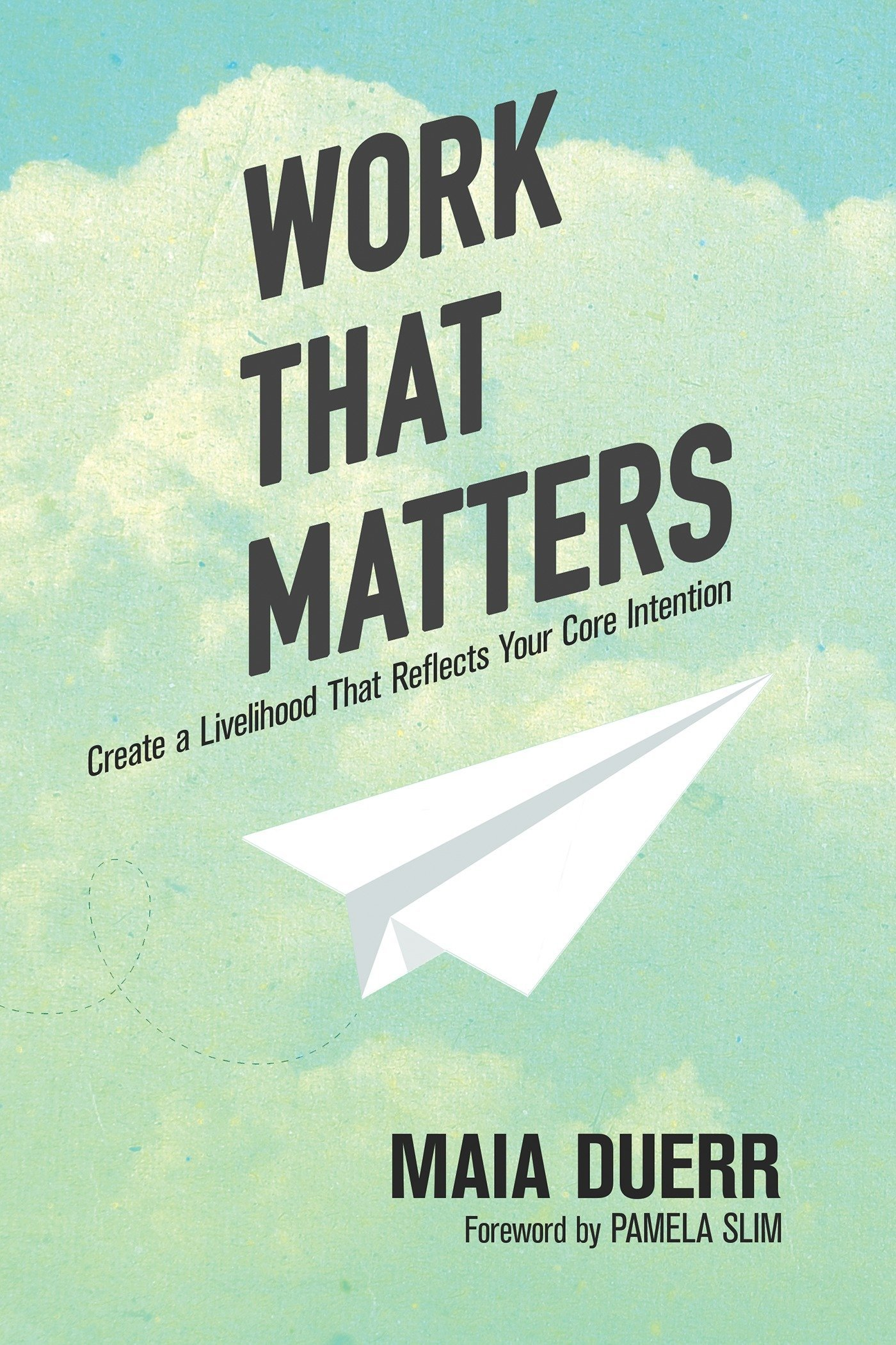 Work That Matters: Create a Livelihood That Reflects Your Core Intention:  Maia Duerr: 9781941529683: Amazon.com: Books