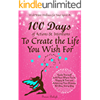 100 Days of Actions & Intentions to Create the Life You Wish For: Guide Yourself to a Place Where You're Happy & Free and Achieving Your Dreams. All Day, Every Day. (English Edition)