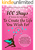 100 Days of Actions & Intentions to Create the Life You Wish For: Guide Yourself to a Place Where You're Happy & Free and Achieving Your Dreams. All Day, Every Day.