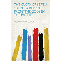 """The Glory of Serbia : Being a Reprint From """"The Gods in the Battle"""""""