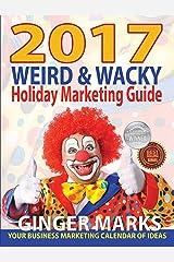 2017 Weird & Wacky Holiday Marketing Guide: Your business marketing calendar of ideas Kindle Edition