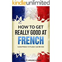 French: How to Get Really Good at French: Learn French to Fluency and Beyond