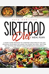Sirtfood Diet Meal Plan: A Smart 4-Week Program To Jumpstart Your Weight Loss And Organize Your Meals Including The Foods You Love. Save Time, Feel Satisfied And Reboot Your Metabolism In One Month. Kindle Edition