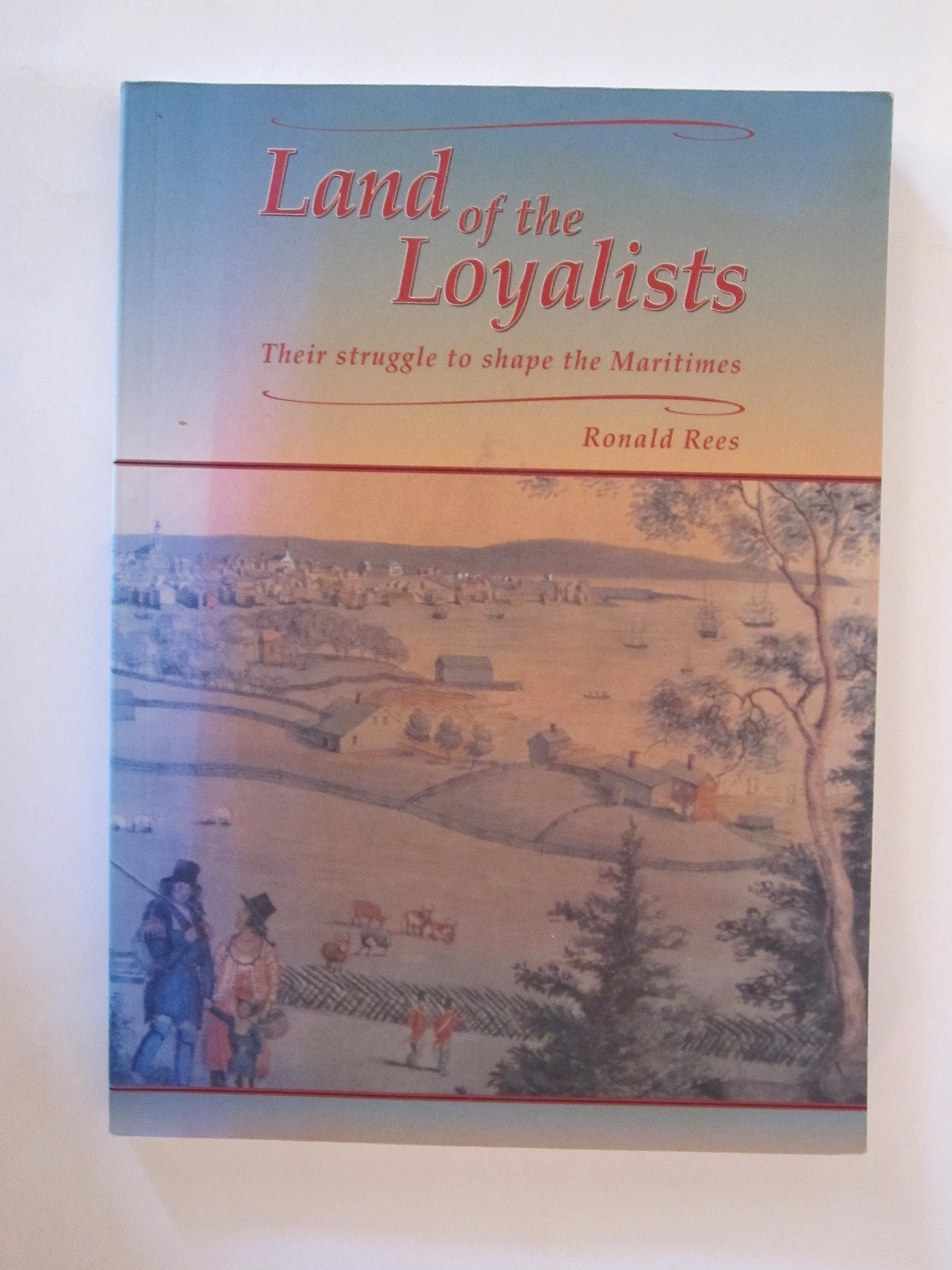 Land of the Loyalists: Their struggle to shape the Maritimes, Rees, Ronald