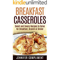 Breakfast Casseroles: Sweet and Savory Recipes to Serve at Breakfast, Brunch or Dinner (Made With Love Casseroles Book 1)