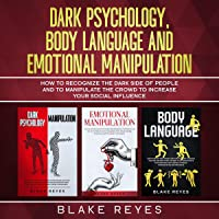 Dark Psychology, Body Language and Emotional Manipulation: How to Recognize the Dark Side of People and to Manipulate…