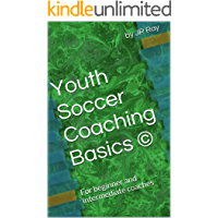 Youth Soccer Coaching Basics ©: For beginner and intermediate coaches