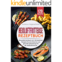Heißluftfritteuse Rezeptbuch: Das große Kochbuch mit 120 köstlichen Rezepten für eine fettarme und gesunde Zubereitung mit der Heißluftfritteuse.