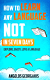 How to Learn any Language NOT in Seven Days: Explore, Enjoy, and Love a Language (learn any language, language learning, language learning techniques)
