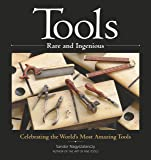 Tools Rare and Ingenious: Celebrating the World's Most Amazing Tools