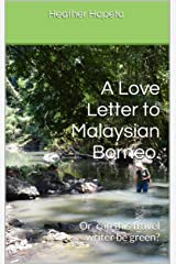 A Love Letter to Malaysian Borneo.: Or, can this travel writer be green? Kindle Edition