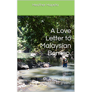 A Love Letter to Malaysian Borneo.: Or, can this travel writer be green?