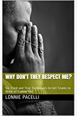 Why Don't They Respect Me?: Six Tried and True Techniques to Get Teams to Want to Follow You (The Leadership Made Simple Series Book 13) Kindle Edition