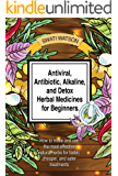 Antiviral, Antibiotic, Alkaline, and Detox Herbal Medicines for Beginners: How to make and use the most effective…