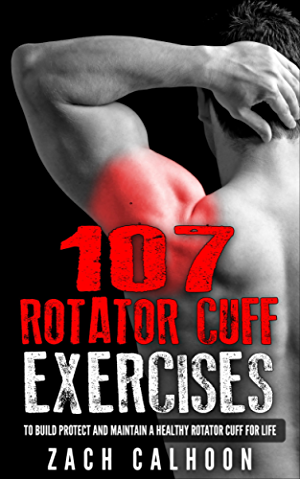 107 Rotator Cuff Exercises to Build; Protect and Maintain a Healthy Rotator Cuff for Life