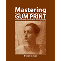 Mastering Gum Print - Book 1: Monochrome Printing: Historical and Alternative Photography (English Edition)