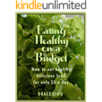 Eating Healthy on a Budget: How to eat healthy, delicious food for only $5 a day