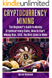 Cryptocurrency Mining: The Beginner's Guide to Mining Cryptocurrency Coins, How to Start, Mining Rigs, ASIC, the Best Coins to Mine (cryptocurrency miners, ... bitcoin, block mining, bitcoin mining pool)