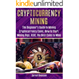 Cryptocurrency Mining: The Beginner's Guide to Mining Cryptocurrency Coins, How to Start, Mining Rigs, ASIC, the Best…