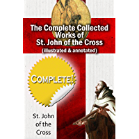 The Complete Collected works of St. John of the Cross (Illustrated & Annotated)