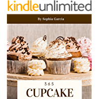 Cupcake 365: Enjoy 365 Days With Amazing Cupcake Recipes In Your Own Cupcake Cookbook! (Easy Cupcake Recipes Book, Cupcake Recipe Book For Kids, Mini Cupcake Cookbook, Cupcake Making Book) [Book 1]