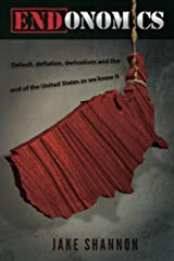 ENDonomics: Default, Deflation, Derivatives & the End of the United States As We Know It. Kindle Edition