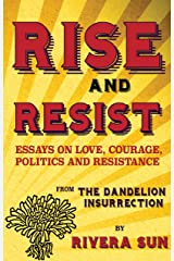 Rise and Resist: Essays on Love, Courage, Politics and Resistance from the Dandelion Insurrection Kindle Edition