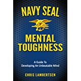 Navy SEAL Mental Toughness: A Guide To Developing An Unbeatable Mind (Special Operations Series Book 1)