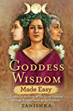 Goddess Wisdom Made Easy: Connect to the Power of the Sacred Feminine through Ancient Teachings and Practices