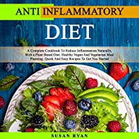 Anti Inflammatory Diet: A Complete Cookbook to Reduce Inflammation Naturally, with a Plant Based Diet. Healthy Vegan and Vegetarian Meal Planning. Quick and Easy Recipes to Get You Started