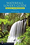 Waterfall Lover's Guide Pacific Northwest: Where to Find Hundreds of Spectacular Waterfalls in Washington, Oregon, and Idaho