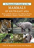 Naturalist's Guide to the Mammals of South-East Asia: Malaysia, Singapore, Thailan, Myanmar, Cambodia, Laos, Vietnam, Java, Sumatra, Bali, Borneo & The Philippines (Naturalists' Guides)