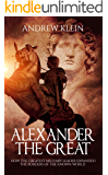 Alexander The Great: How the Greatest Military Leader expanded the borders of the known world