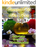 Essential Oils for Kids: 30 Best Recipes For Your Kids' To Be Healthy and Smart: (Essential Oils For Kids, Safe Essential Oil Ricipes, Aromatherapy)