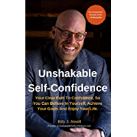 Unshakable Self-Confidence: Your Clear Path To Confidence, So You Can Believe In Yourself, Achieve Your Goals, And Enjoy Your Life (English Edition)
