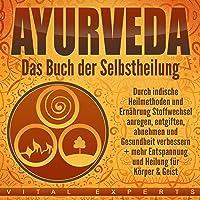 Ayurveda: Das Buch der Selbstheilung: Durch indische Heilmethoden und Ernährung Stoffwechsel anregen, entgiften, abnehmen und Gesundheit verbessern + mehr Entspannung undHeilung für Körper & Geist