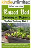 Raised Bed Gardening for Beginners: A Beginners Guide to Create a Thriving Organic Vegetable Garden with Less Space…