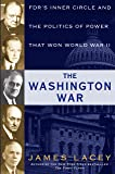 The Washington War: FDR's Inner Circle and the Politics of Power That Won World War II