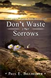 Dont Waste Your Sorrows: New Insight Into God's Eternal Purpose for Each Christian in the Midst of Life's Greatest Adversities